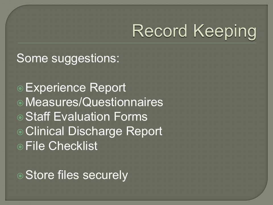 Some suggestions:  Experience Report  Measures/Questionnaires  Staff Evaluation Forms  Clinical Discharge Report  File Checklist  Store files securely