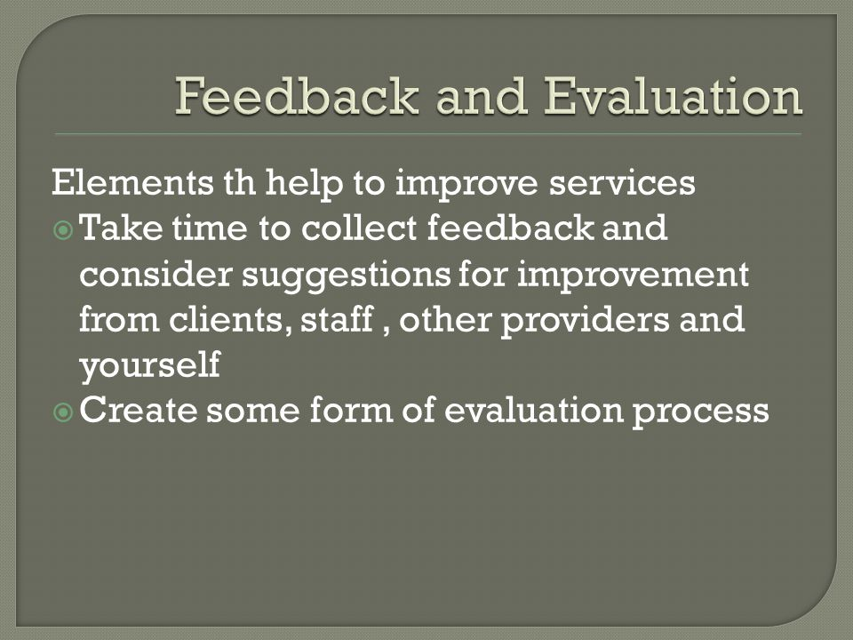 Elements th help to improve services  Take time to collect feedback and consider suggestions for improvement from clients, staff, other providers and yourself  Create some form of evaluation process