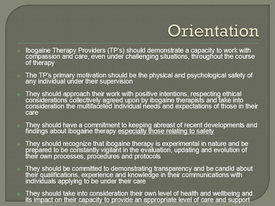  Ibogaine Therapy Providers (TP's) should demonstrate a capacity to work with compassion and care, even under challenging situations, throughout the course of therapy  The TP's primary motivation should be the physical and psychological safety of any individual under their supervision  They should approach their work with positive intentions, respecting ethical considerations collectively agreed upon by ibogaine therapists and take into consideration the multifaceted individual needs and expectations of those in their care  They should have a commitment to keeping abreast of recent developments and findings about ibogaine therapy especially those relating to safety  They should recognize that ibogaine therapy is experimental in nature and be prepared to be constantly vigilant in the evaluation, updating and evolution of their own processes, procedures and protocols  They should be committed to demonstrating transparency and be candid about their qualifications, experience and knowledge in their communications with individuals applying to be under their care  They should take into consideration their own level of health and wellbeing and its impact on their capacity to provide an appropriate level of care and support