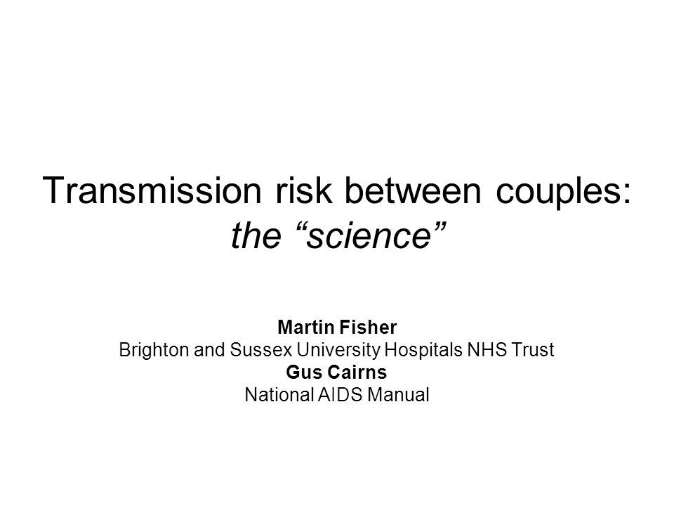 Transmission risk between couples: the science Martin Fisher Brighton and Sussex University Hospitals NHS Trust Gus Cairns National AIDS Manual