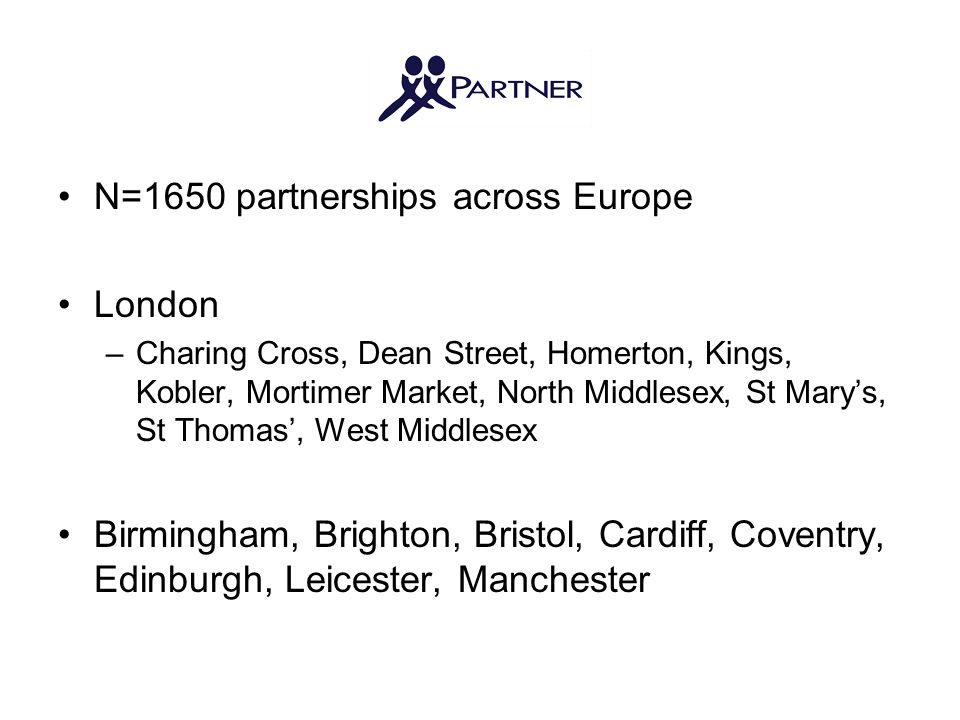 N=1650 partnerships across Europe London –Charing Cross, Dean Street, Homerton, Kings, Kobler, Mortimer Market, North Middlesex, St Mary's, St Thomas', West Middlesex Birmingham, Brighton, Bristol, Cardiff, Coventry, Edinburgh, Leicester, Manchester