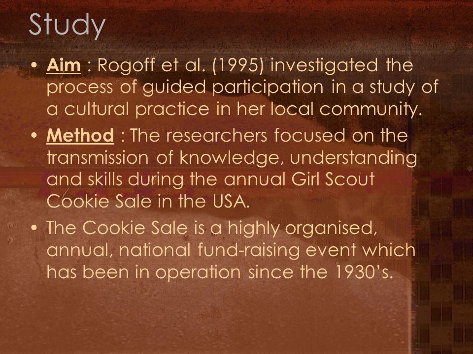 Study Aim : Rogoff et al. (1995) investigated the process of guided participation in a study of a cultural practice in her local community. Method : T