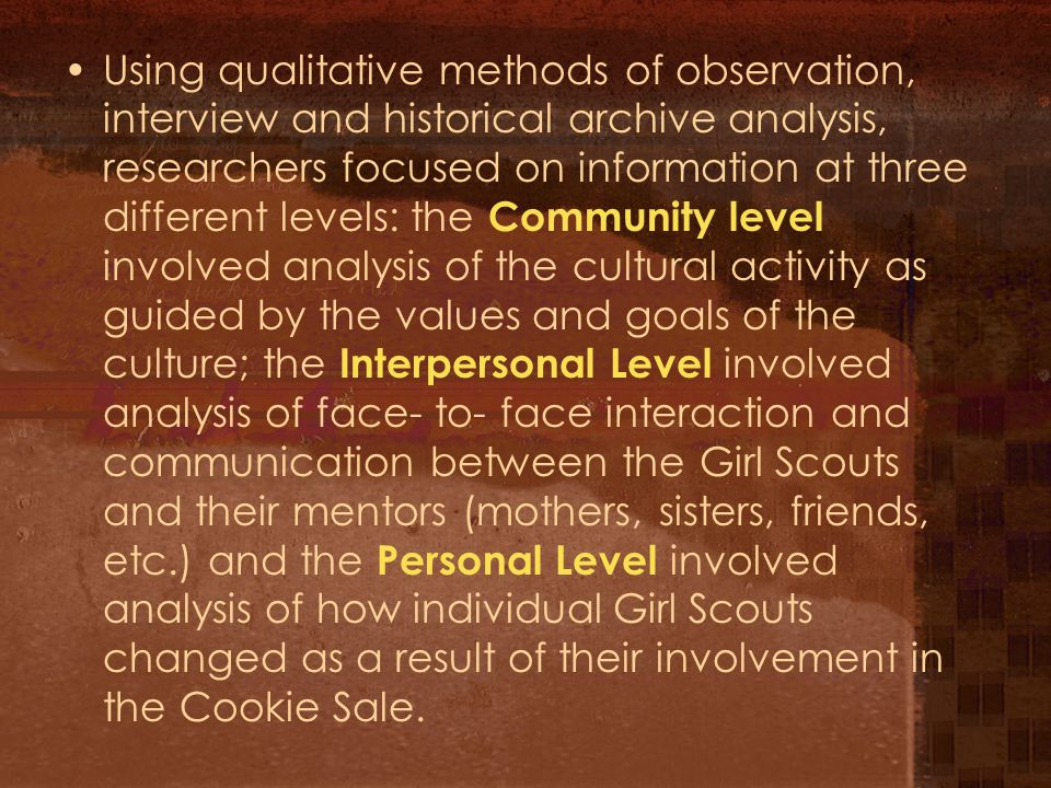 Using qualitative methods of observation, interview and historical archive analysis, researchers focused on information at three different levels: the Community level involved analysis of the cultural activity as guided by the values and goals of the culture; the Interpersonal Level involved analysis of face- to- face interaction and communication between the Girl Scouts and their mentors (mothers, sisters, friends, etc.) and the Personal Level involved analysis of how individual Girl Scouts changed as a result of their involvement in the Cookie Sale.