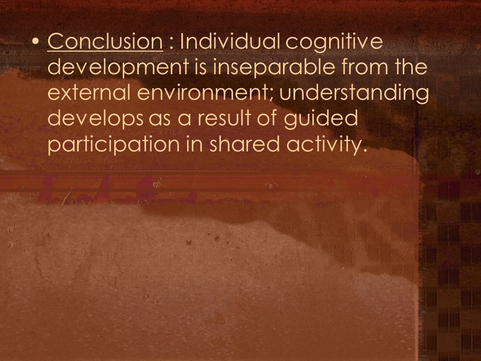 Conclusion : Individual cognitive development is inseparable from the external environment; understanding develops as a result of guided participation in shared activity.