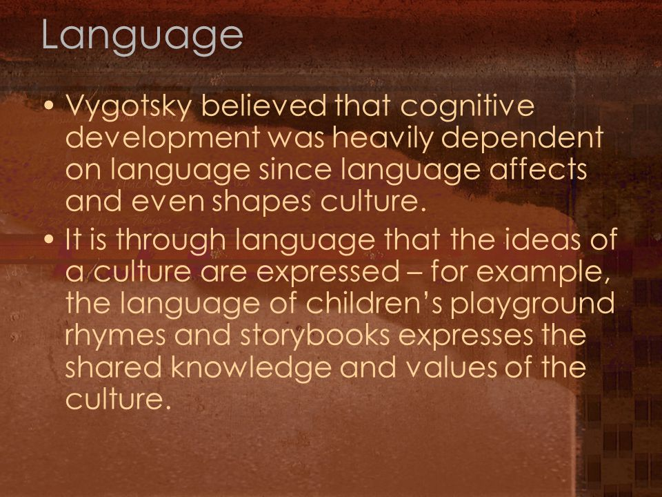 Language Vygotsky believed that cognitive development was heavily dependent on language since language affects and even shapes culture.