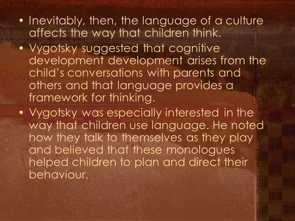 Inevitably, then, the language of a culture affects the way that children think.