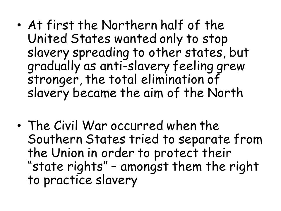 At first the Northern half of the United States wanted only to stop slavery spreading to other states, but gradually as anti-slavery feeling grew stronger, the total elimination of slavery became the aim of the North The Civil War occurred when the Southern States tried to separate from the Union in order to protect their state rights – amongst them the right to practice slavery
