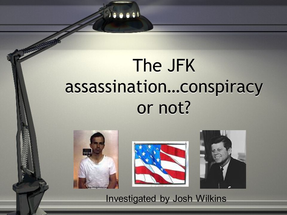 The JFK assassination…conspiracy or not Investigated by Josh Wilkins