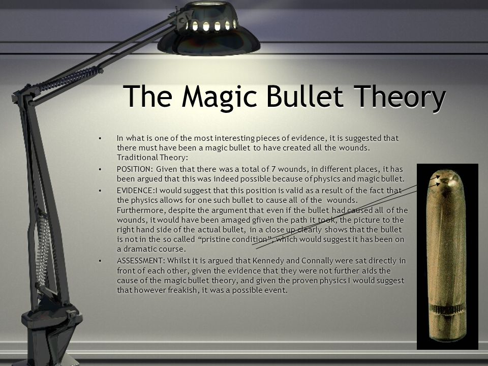 The Magic Bullet Theory In what is one of the most interesting pieces of evidence, it is suggested that there must have been a magic bullet to have created all the wounds.