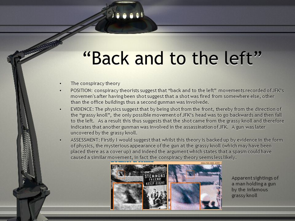 Back and to the left The conspiracy theory POSITION: conspiracy theorists suggest that back and to the left movements recorded of JFK's movemen s after having been shot suggest that a shot was fired from somewhere else, other than the office buildings thus a second gunman was involvede.