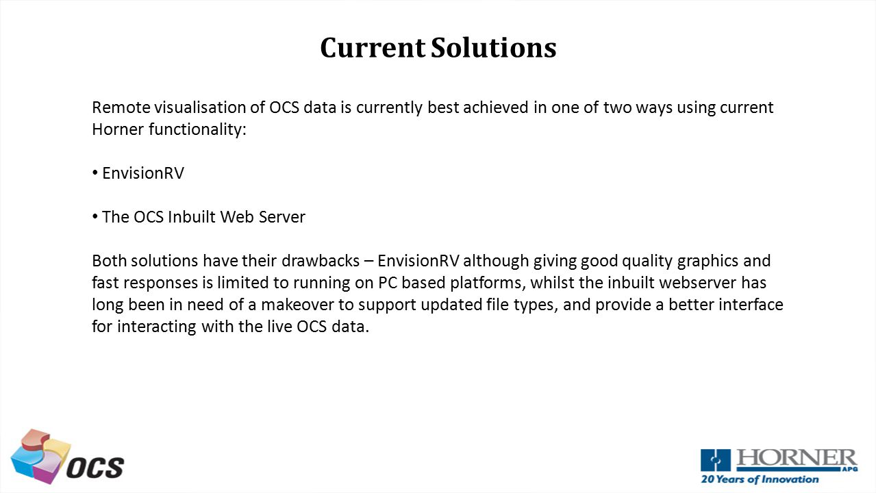 Current Solutions Remote visualisation of OCS data is currently best achieved in one of two ways using current Horner functionality: EnvisionRV The OCS Inbuilt Web Server Both solutions have their drawbacks – EnvisionRV although giving good quality graphics and fast responses is limited to running on PC based platforms, whilst the inbuilt webserver has long been in need of a makeover to support updated file types, and provide a better interface for interacting with the live OCS data.