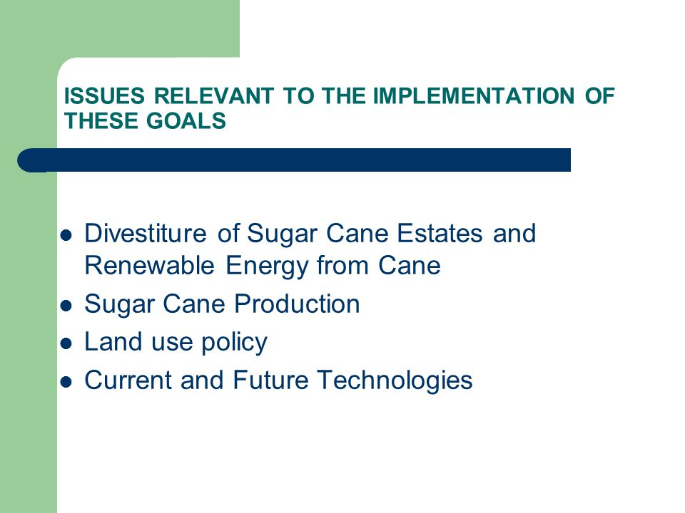 ISSUES RELEVANT TO THE IMPLEMENTATION OF THESE GOALS Divestiture of Sugar Cane Estates and Renewable Energy from Cane Sugar Cane Production Land use policy Current and Future Technologies