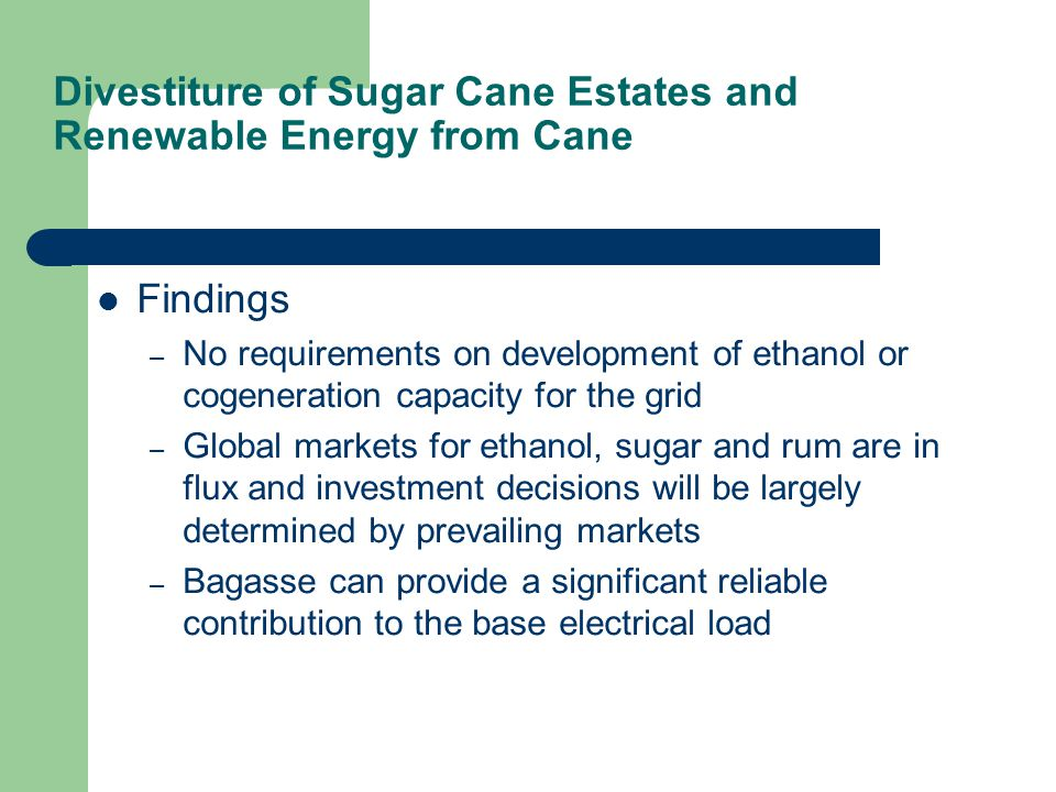 Divestiture of Sugar Cane Estates and Renewable Energy from Cane Findings – No requirements on development of ethanol or cogeneration capacity for the grid – Global markets for ethanol, sugar and rum are in flux and investment decisions will be largely determined by prevailing markets – Bagasse can provide a significant reliable contribution to the base electrical load