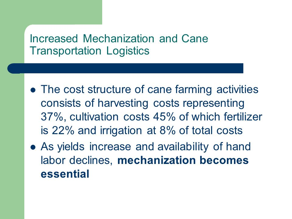 Increased Mechanization and Cane Transportation Logistics The cost structure of cane farming activities consists of harvesting costs representing 37%, cultivation costs 45% of which fertilizer is 22% and irrigation at 8% of total costs As yields increase and availability of hand labor declines, mechanization becomes essential