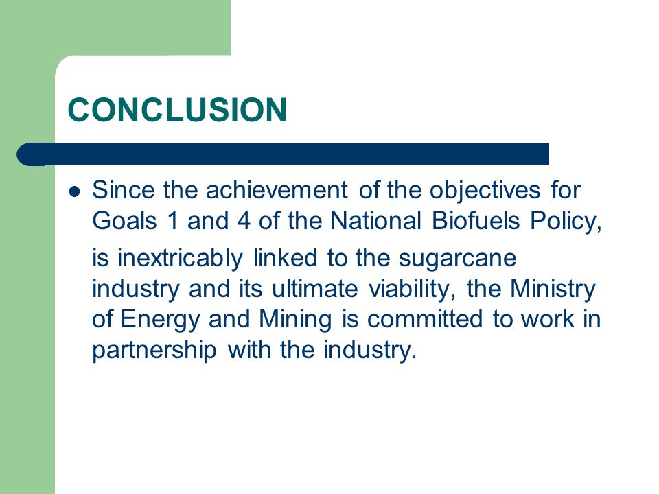 CONCLUSION Since the achievement of the objectives for Goals 1 and 4 of the National Biofuels Policy, is inextricably linked to the sugarcane industry and its ultimate viability, the Ministry of Energy and Mining is committed to work in partnership with the industry.