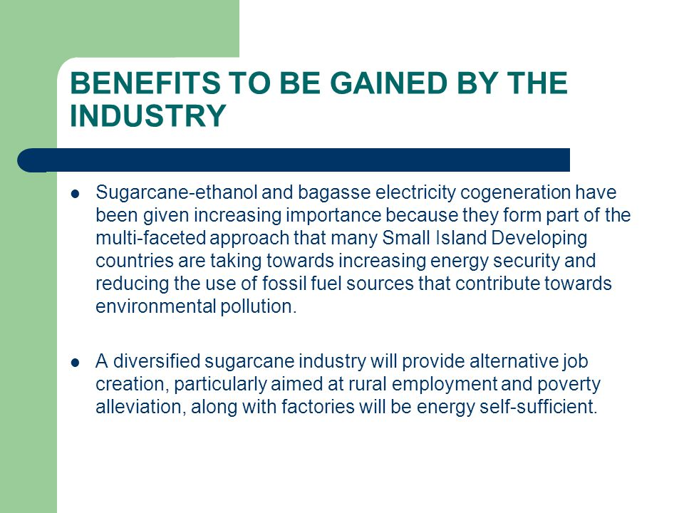 BENEFITS TO BE GAINED BY THE INDUSTRY Sugarcane-ethanol and bagasse electricity cogeneration have been given increasing importance because they form part of the multi-faceted approach that many Small Island Developing countries are taking towards increasing energy security and reducing the use of fossil fuel sources that contribute towards environmental pollution.
