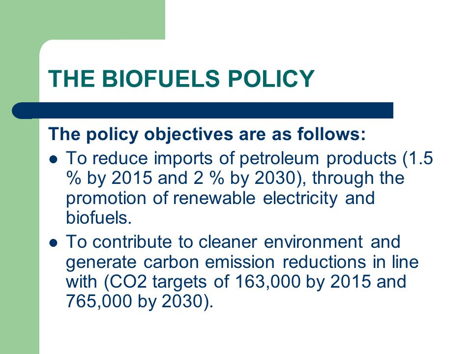 THE BIOFUELS POLICY The policy objectives are as follows: To reduce imports of petroleum products (1.5 % by 2015 and 2 % by 2030), through the promotion of renewable electricity and biofuels.