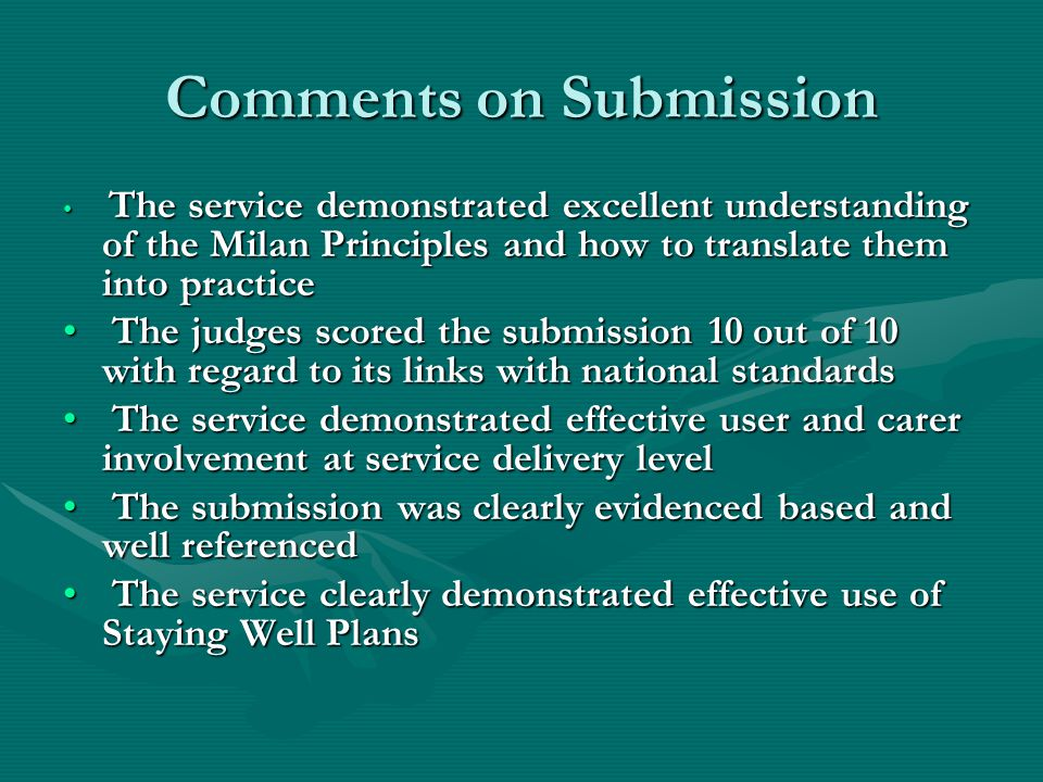 Comments on Submission The service demonstrated excellent understanding of the Milan Principles and how to translate them into practice The service demonstrated excellent understanding of the Milan Principles and how to translate them into practice The judges scored the submission 10 out of 10 with regard to its links with national standards The judges scored the submission 10 out of 10 with regard to its links with national standards The service demonstrated effective user and carer involvement at service delivery level The service demonstrated effective user and carer involvement at service delivery level The submission was clearly evidenced based and well referenced The submission was clearly evidenced based and well referenced The service clearly demonstrated effective use of Staying Well Plans The service clearly demonstrated effective use of Staying Well Plans