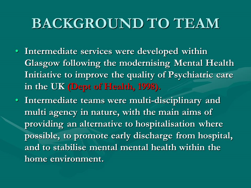 BACKGROUND TO TEAM Intermediate services were developed within Glasgow following the modernising Mental Health Initiative to improve the quality of Psychiatric care in the UK (Dept of Health, 1998).Intermediate services were developed within Glasgow following the modernising Mental Health Initiative to improve the quality of Psychiatric care in the UK (Dept of Health, 1998).