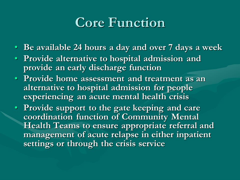 Core Function Be available 24 hours a day and over 7 days a weekBe available 24 hours a day and over 7 days a week Provide alternative to hospital admission and provide an early discharge functionProvide alternative to hospital admission and provide an early discharge function Provide home assessment and treatment as an alternative to hospital admission for people experiencing an acute mental health crisisProvide home assessment and treatment as an alternative to hospital admission for people experiencing an acute mental health crisis Provide support to the gate keeping and care coordination function of Community Mental Health Teams to ensure appropriate referral and management of acute relapse in either inpatient settings or through the crisis serviceProvide support to the gate keeping and care coordination function of Community Mental Health Teams to ensure appropriate referral and management of acute relapse in either inpatient settings or through the crisis service