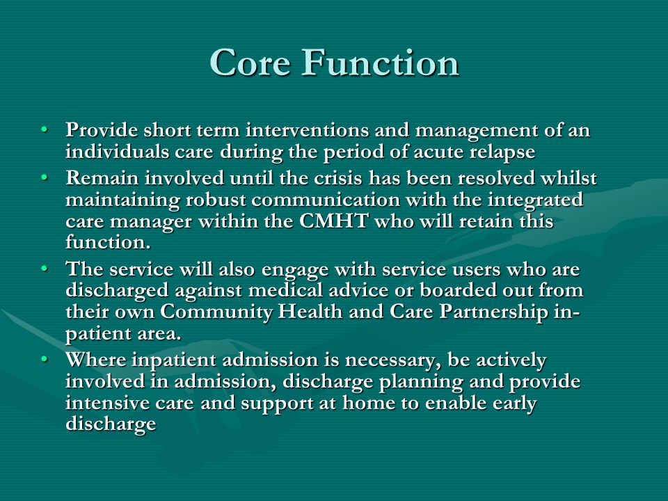 Core Function Provide short term interventions and management of an individuals care during the period of acute relapseProvide short term interventions and management of an individuals care during the period of acute relapse Remain involved until the crisis has been resolved whilst maintaining robust communication with the integrated care manager within the CMHT who will retain this function.Remain involved until the crisis has been resolved whilst maintaining robust communication with the integrated care manager within the CMHT who will retain this function.