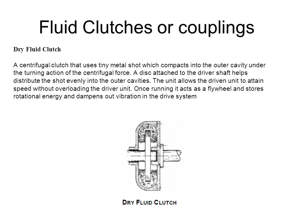 Fluid Clutches or couplings Dry Fluid Clutch A centrifugal clutch that uses tiny metal shot which compacts into the outer cavity under the turning act