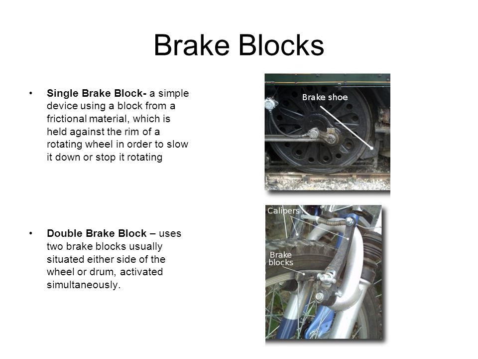 Brake Blocks Single Brake Block- a simple device using a block from a frictional material, which is held against the rim of a rotating wheel in order