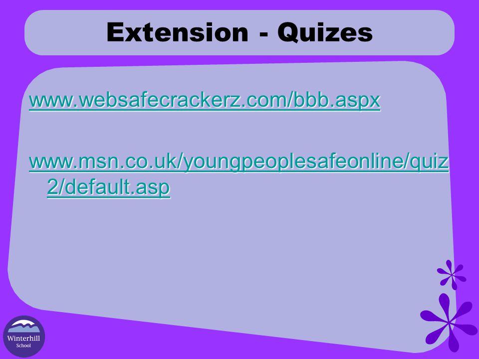 Extension - Quizes www.websafecrackerz.com/bbb.aspx www.msn.co.uk/youngpeoplesafeonline/quiz 2/default.asp www.msn.co.uk/youngpeoplesafeonline/quiz 2/default.asp