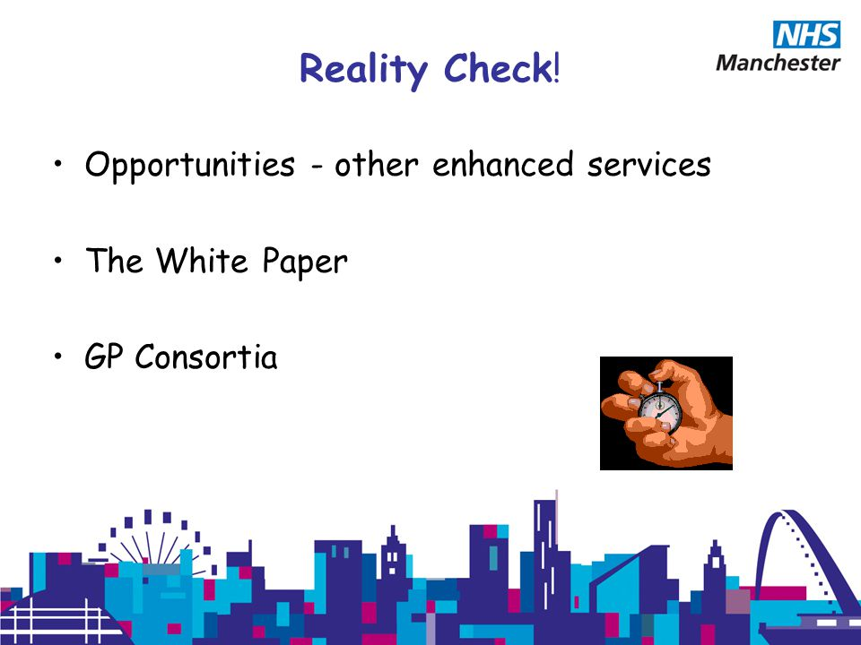 Reality Check! Opportunities - other enhanced services The White Paper GP Consortia