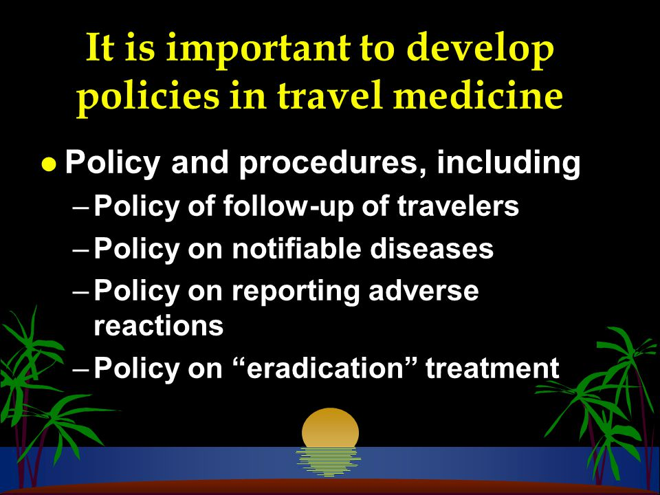 It is important to develop policies in travel medicine l Policy and procedures, including –Policy of follow-up of travelers –Policy on notifiable diseases –Policy on reporting adverse reactions –Policy on eradication treatment