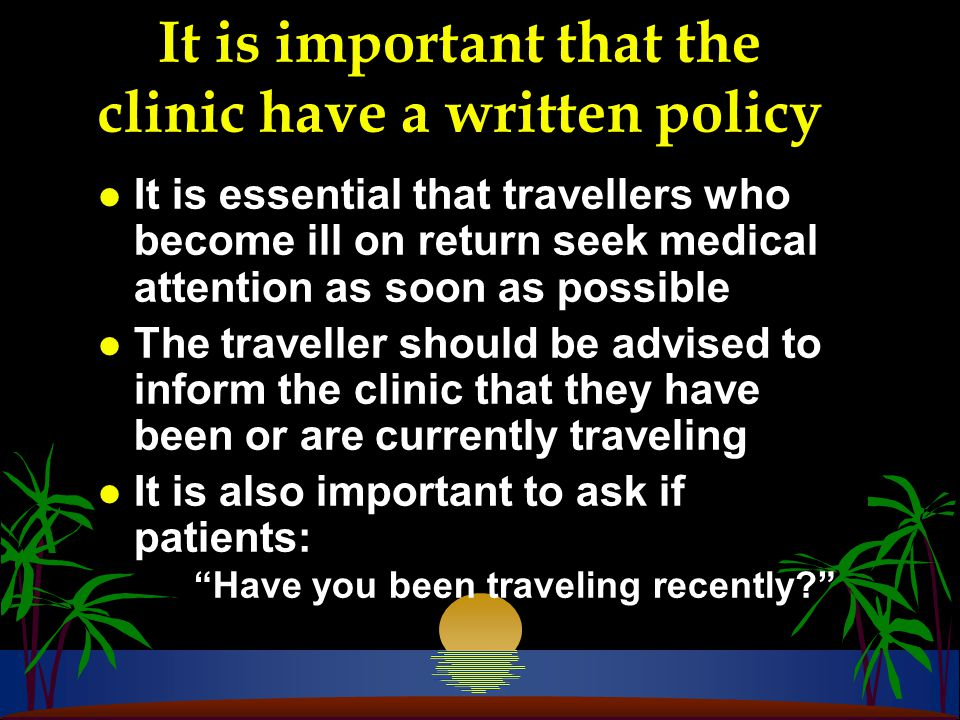 It is important that the clinic have a written policy l It is essential that travellers who become ill on return seek medical attention as soon as possible l The traveller should be advised to inform the clinic that they have been or are currently traveling l It is also important to ask if patients: Have you been traveling recently?