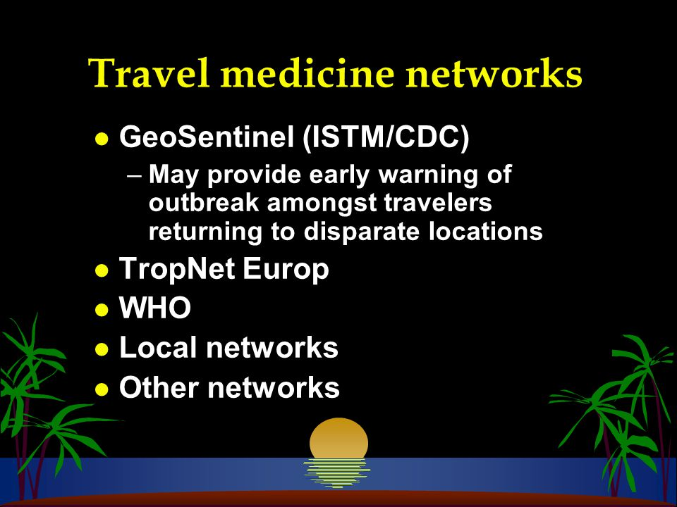 Travel medicine networks l GeoSentinel (ISTM/CDC) –May provide early warning of outbreak amongst travelers returning to disparate locations l TropNet Europ l WHO l Local networks l Other networks