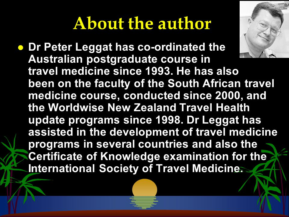 About the author l Dr Peter Leggat has co-ordinated the Australian postgraduate course in travel medicine since 1993.