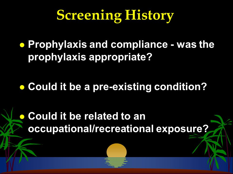 Screening History l Prophylaxis and compliance - was the prophylaxis appropriate.