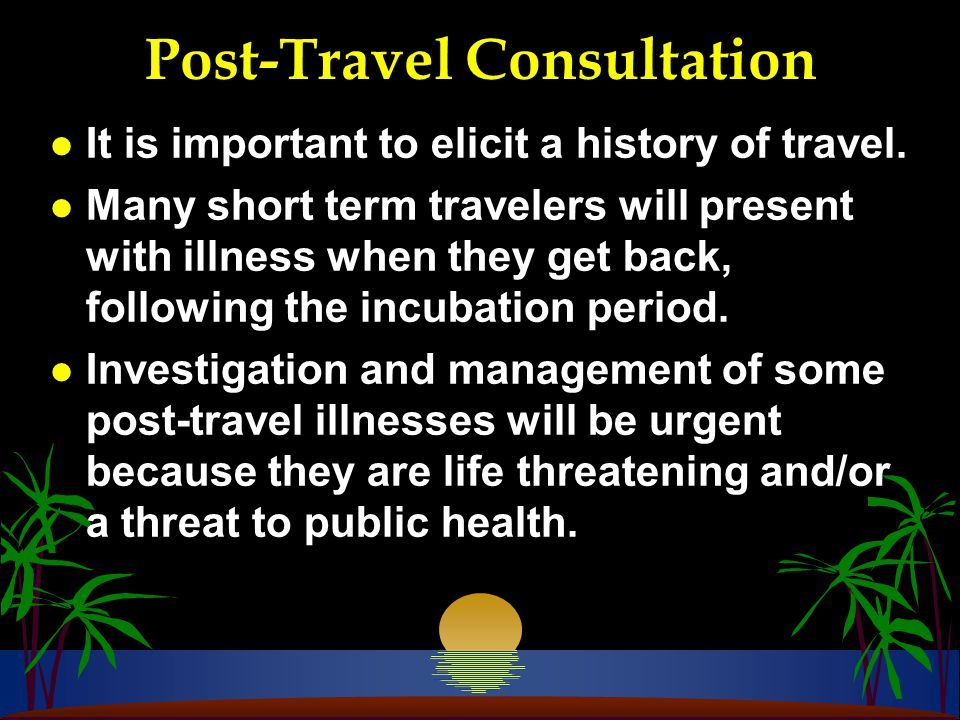 Post-Travel Consultation l It is important to elicit a history of travel.