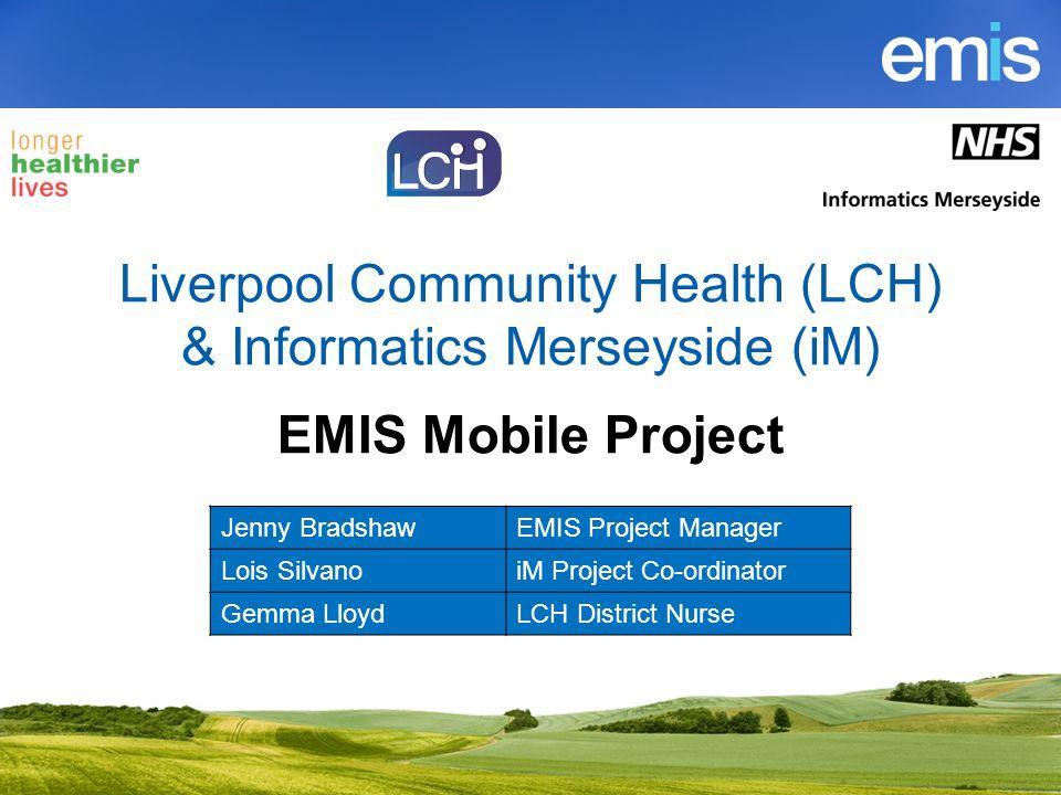 Liverpool Community Health (LCH) & Informatics Merseyside (iM) EMIS Mobile Project Jenny BradshawEMIS Project Manager Lois SilvanoiM Project Co-ordinator Gemma LloydLCH District Nurse
