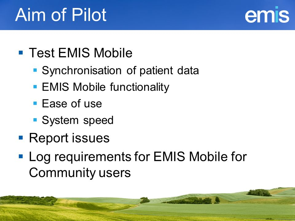 Aim of Pilot  Test EMIS Mobile  Synchronisation of patient data  EMIS Mobile functionality  Ease of use  System speed  Report issues  Log requirements for EMIS Mobile for Community users