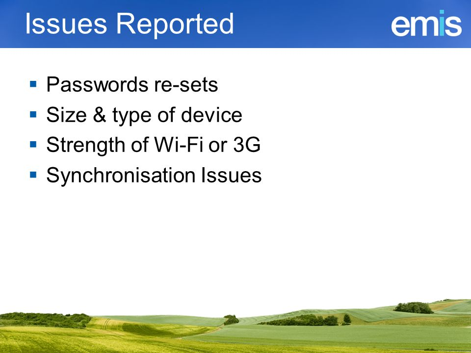Issues Reported  Passwords re-sets  Size & type of device  Strength of Wi-Fi or 3G  Synchronisation Issues