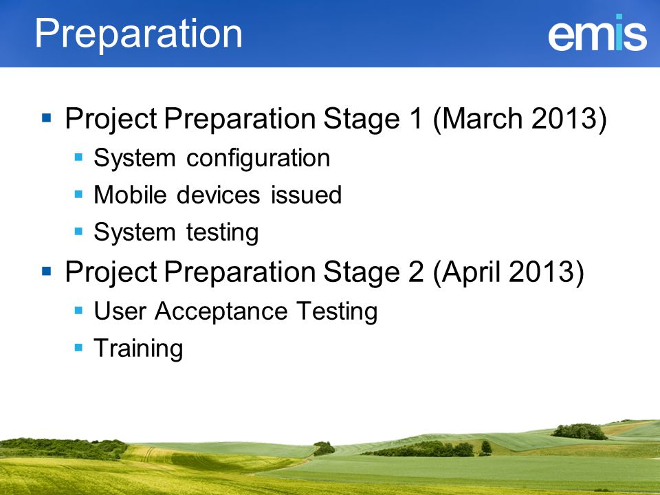 Preparation  Project Preparation Stage 1 (March 2013)  System configuration  Mobile devices issued  System testing  Project Preparation Stage 2 (April 2013)  User Acceptance Testing  Training