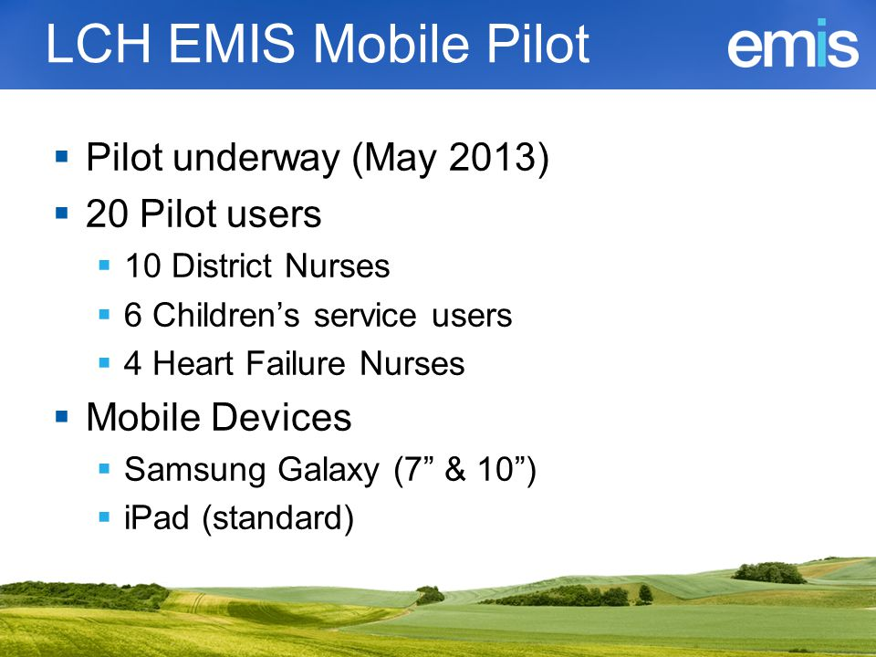 LCH EMIS Mobile Pilot  Pilot underway (May 2013)  20 Pilot users  10 District Nurses  6 Children's service users  4 Heart Failure Nurses  Mobile Devices  Samsung Galaxy (7 & 10 )  iPad (standard)