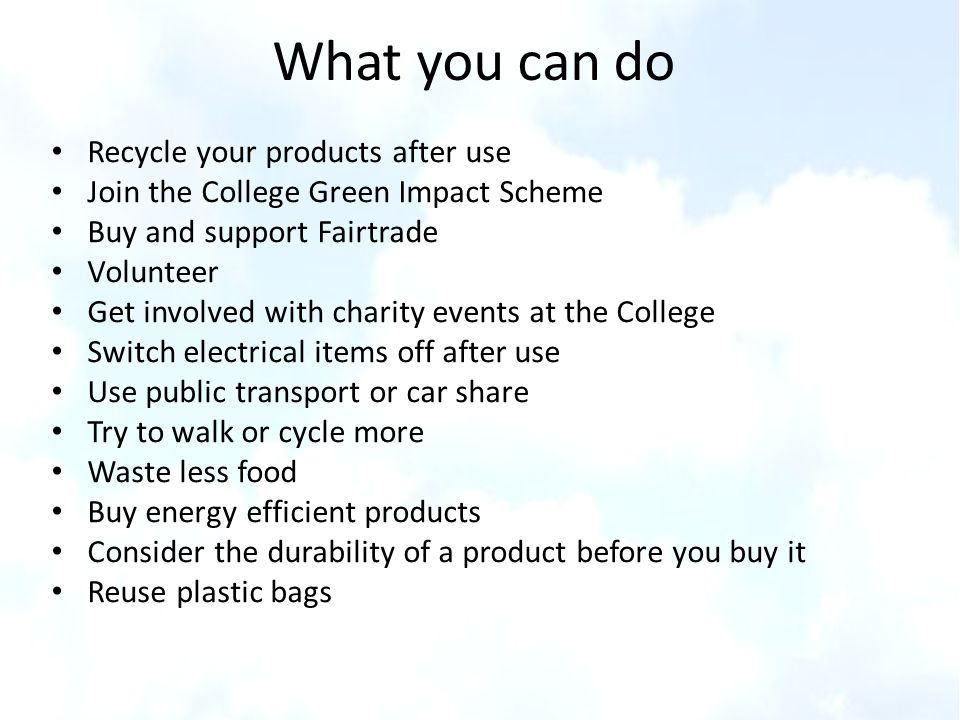 What you can do Recycle your products after use Join the College Green Impact Scheme Buy and support Fairtrade Volunteer Get involved with charity eve