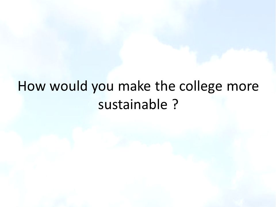 How would you make the college more sustainable ?