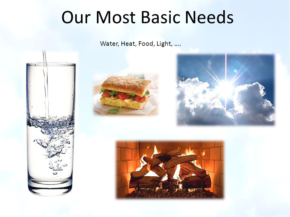 Our Most Basic Needs Water, Heat, Food, Light, ….