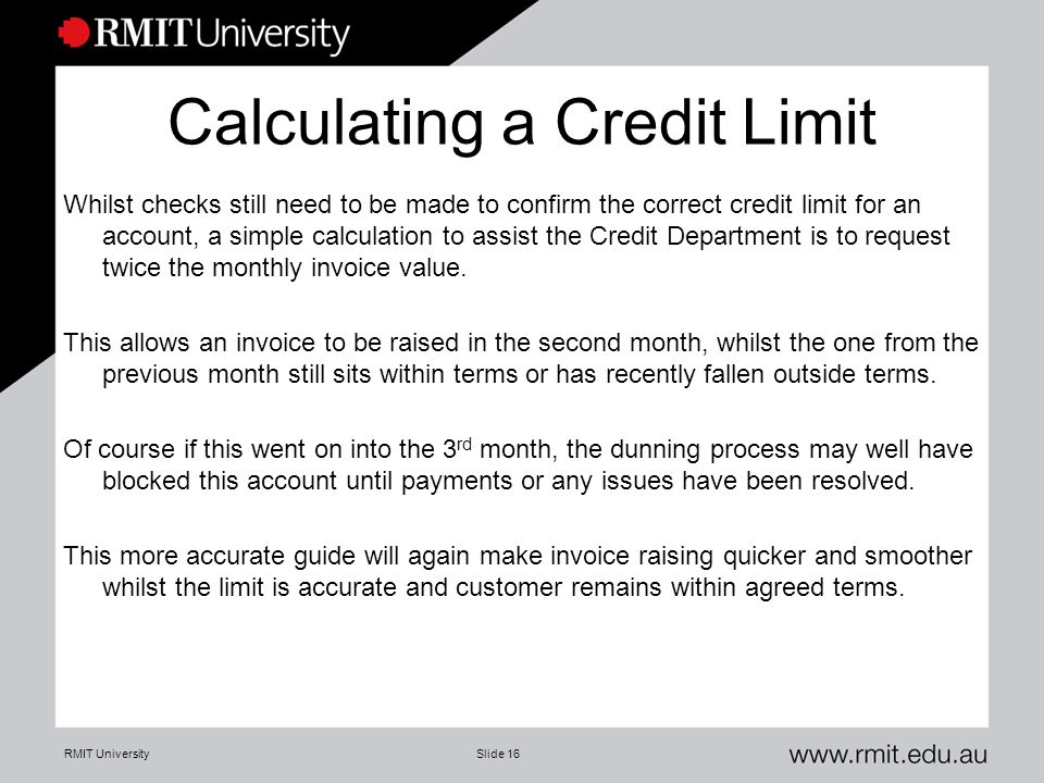 RMIT UniversitySlide 16 Calculating a Credit Limit Whilst checks still need to be made to confirm the correct credit limit for an account, a simple calculation to assist the Credit Department is to request twice the monthly invoice value.