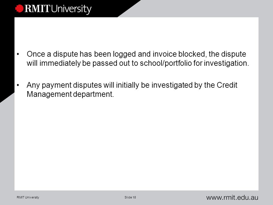 RMIT UniversitySlide 18 Once a dispute has been logged and invoice blocked, the dispute will immediately be passed out to school/portfolio for investigation.