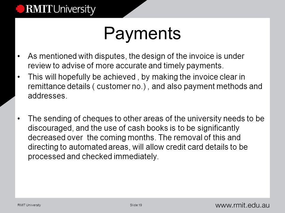 RMIT UniversitySlide 19 Payments As mentioned with disputes, the design of the invoice is under review to advise of more accurate and timely payments.