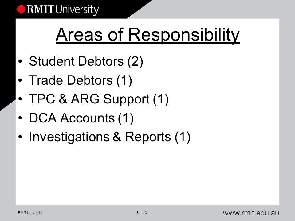 RMIT UniversitySlide 3 Areas of Responsibility Student Debtors (2) Trade Debtors (1) TPC & ARG Support (1) DCA Accounts (1) Investigations & Reports (1)