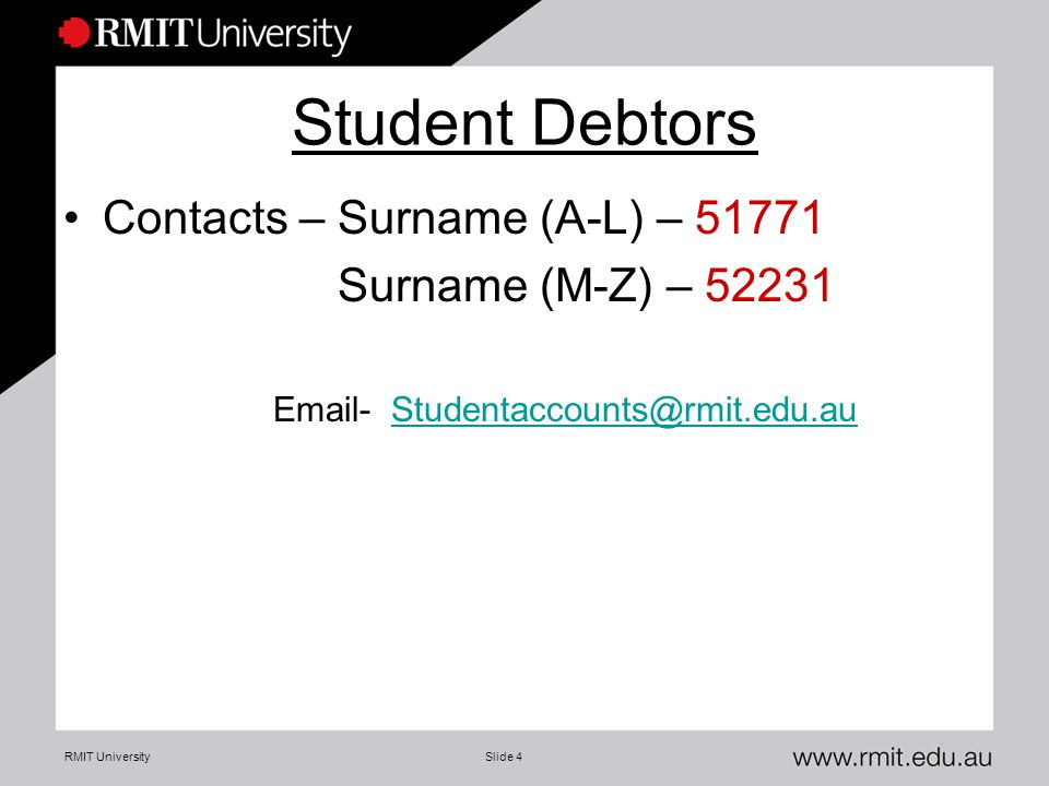 RMIT UniversitySlide 4 Student Debtors Contacts – Surname (A-L) – 51771 Surname (M-Z) – 52231 Email- Studentaccounts@rmit.edu.auStudentaccounts@rmit.edu.au
