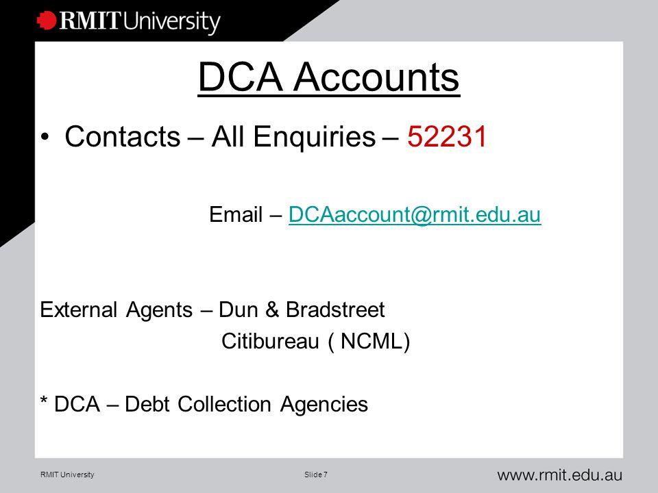 RMIT UniversitySlide 7 DCA Accounts Contacts – All Enquiries – 52231 Email – DCAaccount@rmit.edu.auDCAaccount@rmit.edu.au External Agents – Dun & Bradstreet Citibureau ( NCML) * DCA – Debt Collection Agencies