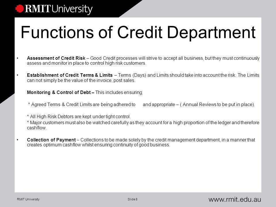 RMIT UniversitySlide 8 Functions of Credit Department Assessment of Credit Risk – Good Credit processes will strive to accept all business, but they must continuously assess and monitor in place to control high risk customers.